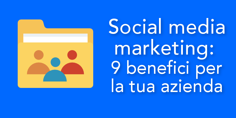 Social media marketing: 9 benefici per la tua azienda